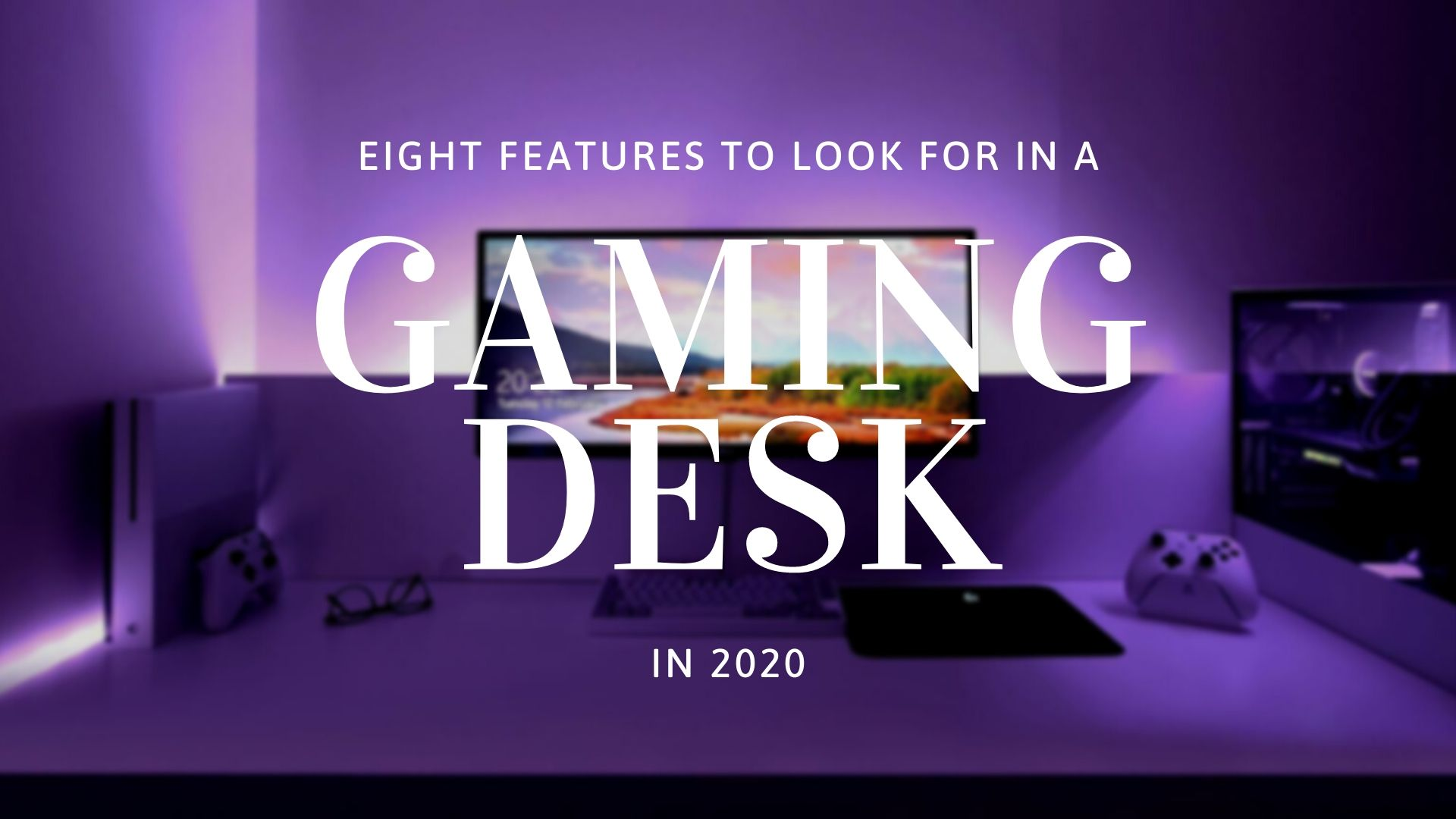 8 Important Features to Consider When Looking For a Gaming Desk in 2020